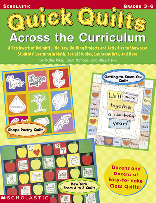 Quick Quilts Across The Curriculum: A Patchwork of Delightful No-Sew Quilting Projects and Activities to Showcase Students' Learning in Math, Social Studies, Language Arts, and More