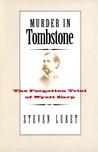 Murder in Tombstone: The Forgotten Trial of Wyatt Earp