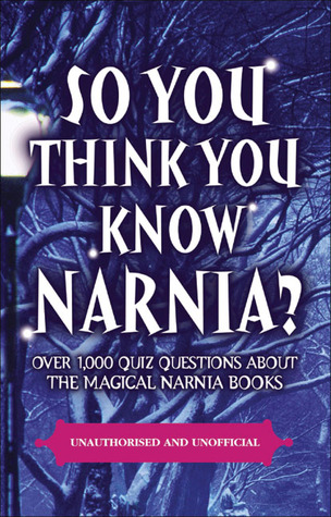 So You Think You Know Narnia?: Over 1,000 Quiz Questions About the Magical Narnia Books