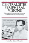 Central Sites, Peripheral Visions: Cultural and Institutional Crossings in the History of Anthropology