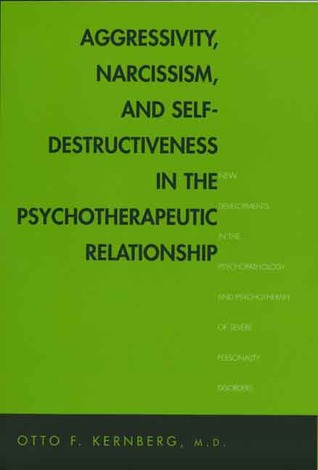 Aggressivity, Narcissism, and Self-Destructiveness in the Psychotherapeutic Relationship: New Developments in the Psychopathology and Psychotherapy of Severe Personality Disorders