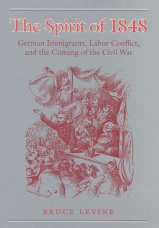 The Spirit of 1848: German Immigrants, Labor Conflict, and the Coming of the Civil War