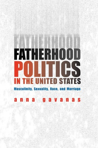 Fatherhood Politics in the United States: Masculinity, Sexuality, Race, and Marriage