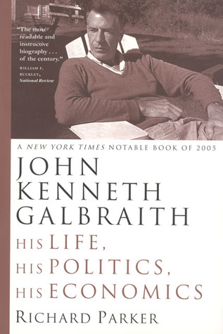 John Kenneth Galbraith: His Life, His Politics, His Economics