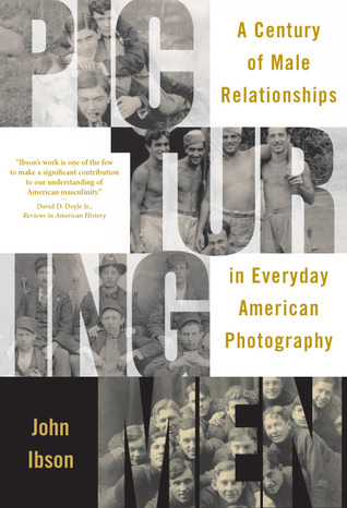 Picturing Men A Century Of Male Relationships In Everyday American Photography