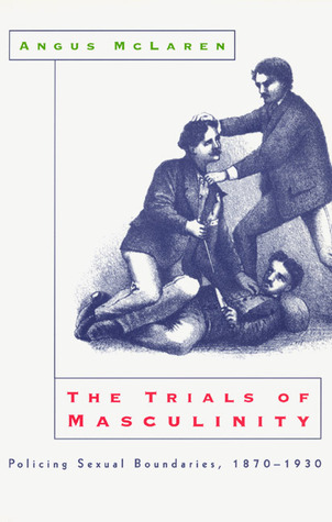 The Trials of Masculinity: Policing Sexual Boundaries, 1870-1930