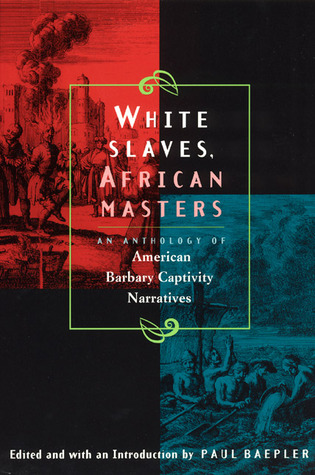 White Slaves, African Masters: An Anthology of American Barbary Captivity Narratives