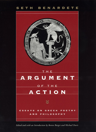 The Argument of the Action: Essays on Greek Poetry and Philosophy