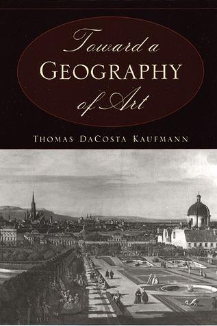 Toward a Geography of Art by Thomas DaCosta Kaufmann