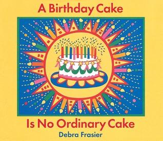 A Birthday Cake Is No Ordinary By Debra Frasier