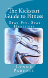 The Kickstart Guide to Fitness: Stay Fit, Stay Healthy!