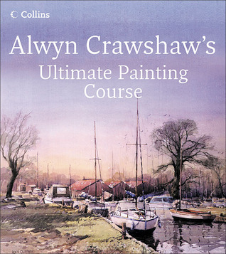 Alwyn Crawshaw's Ultimate Painting Course: A Complete Beginner's Guide to Painting in Watercolour, Oil and Acrylic