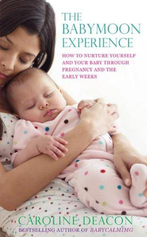 The Babymoon Experience: How to nurture yourself and your baby through pregnancy and the early weeks