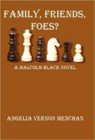 FAMILY, FRIENDS, FOES? A Malcolm Black Novel by Angelia Vernon Menchan