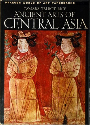 Ancient Arts Of Central Asia by Tamara Talbot Rice