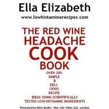 The Red Wine Headache Cook Book: Over 300 Simple &Amp; Delicious Recipe Ideas Using Scientifically Tested Low Histamine Ingredients