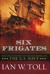 Six Frigates by Ian W. Toll