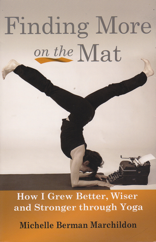 Finding More on the Mat, How I grew Better, Wiser and Stronge... by Michelle Berman Marchildon
