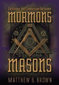 Exploring the Connection Between Mormons and Masons by Matthew B. Brown