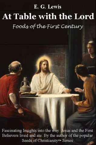 At Table with the Lord - Foods of the First Century by E.G. Lewis