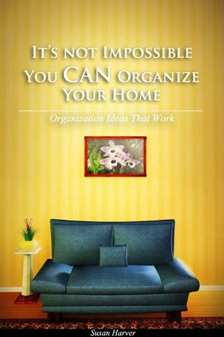 It's Not Impossible, You CAN Organize Your Home by Susan Harver