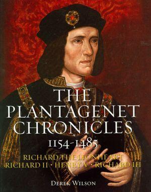 The Plantagenet Chronicles 1154-1485 by Derek Wilson