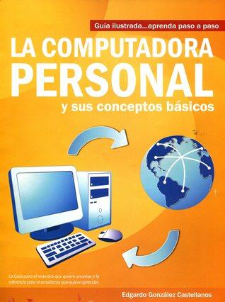 La Computadora Personal y sus Conceptos Básicos, Guía Ilustrada... Aprenda paso a paso