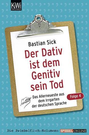 Der Dativ ist dem Genitiv sein Tod: Das Allerneuste aus dem Irrgarten der deutschen Sprache (Der Dativ ist dem Genitiv sein Tod, #4)