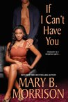 If I Can't Have You by Mary B. Morrison