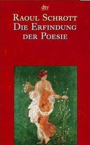 Die Erfindung der Poesie: Gedichte aus den ersten viertausend Jahren