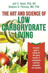 The art and science of low carbohydrate living: an expert guide to making the life-saving benefits of carbohydrate restriction sustainable and enjoyable by Jeff S. Volek