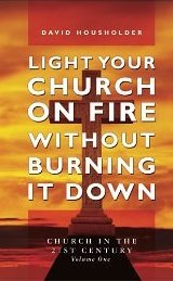 Light Your Church on Fire Without Burning it Down: Church in the 21st Century