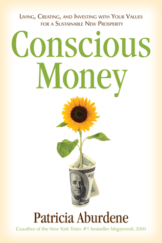 Conscious money: living, creating, and investing with your values for a sustainable new prosperity by Patricia Aburdene
