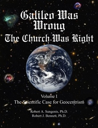 galileo-was-wrong-the-church-was-right-volume-i-the-scientific-case-for-geocentrism