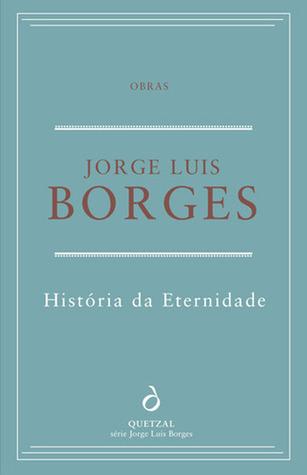 Historia da Eternidade by Jorge Luis Borges