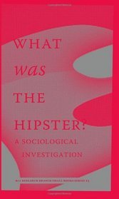 What Was the Hipster? A Sociological Investigation by Mark Greif