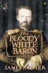 The Bloody White Baron: The Extraordinary Story of the Russian Nobleman Who Became the Last Khan of Mongolia by James Palmer
