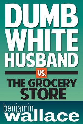Dumb White Husband vs. the Grocery Store