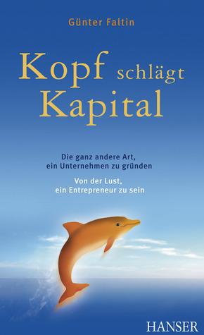Kopf schlägt Kapital: Die ganz andere Art, ein Unternehmen zu gründen; von der Lust, ein Entrepreneur zu sein
