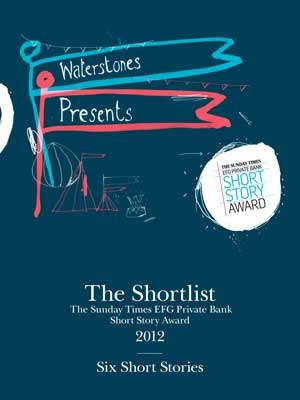 The Shortlist: The Sunday Times EFG Private Bank Short Story Award 2012