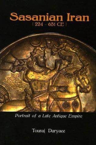Sasanian Iran, 224-651 CE: Portrait of a Late Antique Empire