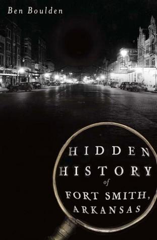 Hidden History of Fort Smith, Arkansas by Ben  Boulden