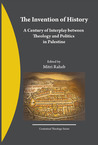 The Invention of History, A Century of Interplay Between Theology and Politics in Palestine