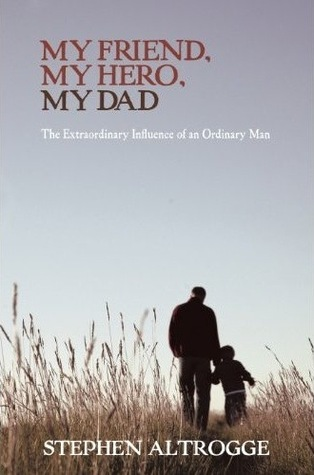 My Friend My Hero My Dad The Extraordinary Influence Of An