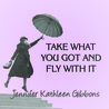 Take What You Got And Fly With It by Jennifer Kathleen Gibbons
