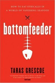 Bottomfeeder: How to Eat Ethically in a World of Vanishing Seafood