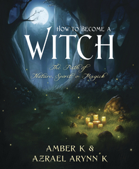 How to Become a Witch: The Path of Nature, Spirit & Magick