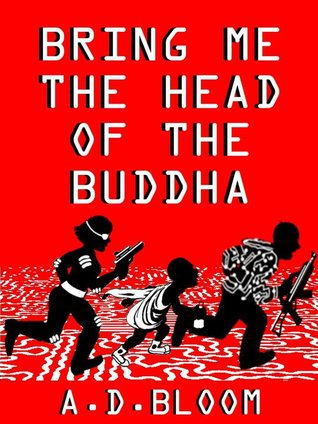 Bring Me the Head of the Buddha by A.D. Bloom
