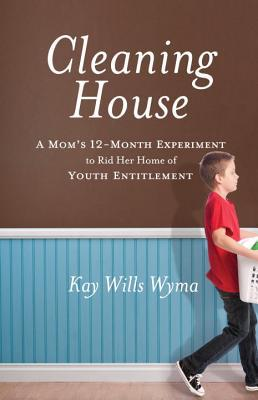 Cleaning House: A Moms Twelve-Month Experiment to Rid Her Home of Youth Entitlement - Kay Wills Wyma