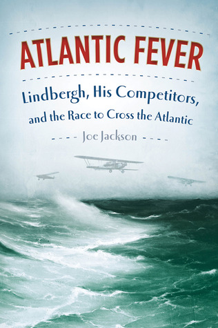 Atlantic Fever: Lindbergh, His Competitors, and the Race to Cross the Atlantic